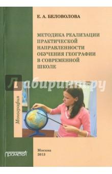 Методика реализации практической направленности обучения географии в современной школе. Монография - Елена Беловолова