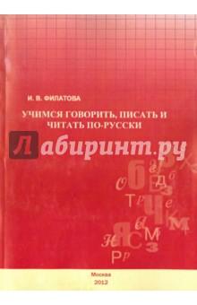 Учимся говорить, писать и читать по-русски. Учебное пособие - Ирина Филатова