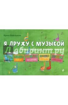 Я дружу с музыкой: нотная азбука для маленьких пианистов - Ирина Королькова