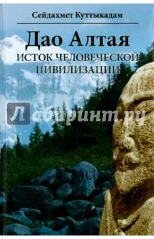 Дао Алтая. Исток человеческой цивилизации - Сейдахмет Куттыкадам