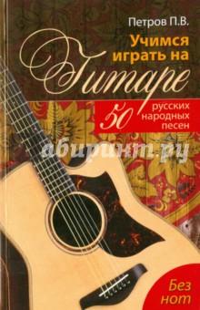 Учимся играть на гитаре без нот. 50 русских народных песен - Павел Петров