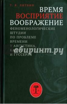 Время, восприятие, воображение. Феноменологические штудии по проблеме времени у Августина, Канта - Татьяна Литвин