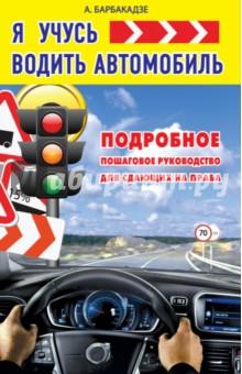 Купить Андрей Барбакадзе: Я учусь водить автомобиль. Подробное пошаговое руководство для сдающих на права ISBN: 978-5-17-093867-4