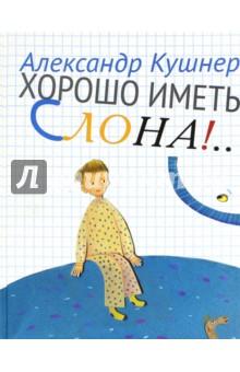 Александр Кушнер - Хорошо иметь слона!.. обложка книги