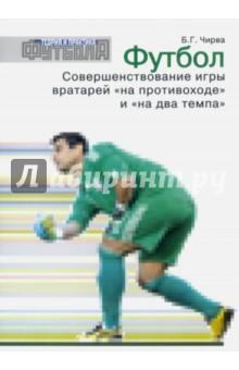 Футбол. Совершенствование игры вратарей на противоходе и на два темпа - Борис Чирва