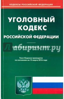 Уголовный кодекс Российской Федерации. Официальный текст по состоянию на 15.03.16