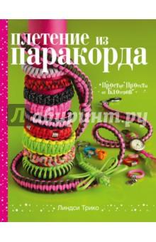 Плетение из паракорда. Простые проекты от блогеров - Линдси Трико