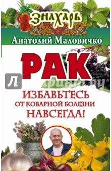 Купить Анатолий Маловичко: Рак. Избавьтесь от коварной болезни навсегда! ISBN: 978-5-17-099217-1