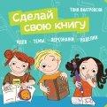 Тоня Виатровски - Сделай свою книгу. Идеи, темы, персонажи, поделки обложка книги