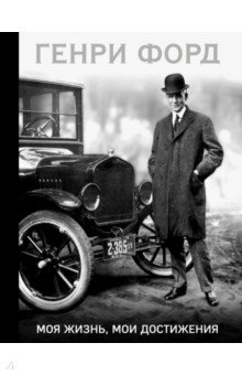 Купить Генри Форд: Генри Форд. Моя жизнь, мои достижения ISBN: 978-5-699-91540-8