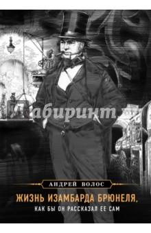 Купить Андрей Волос: Жизнь Изамбарда Брюнеля, как бы он рассказал ее сам ISBN: 978-5-699-93695-3