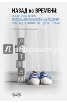 Купить Назад во времени. Опыт применения психоаналитического наблюдения за младенцами по методу Эстер Бик ISBN: 978-5-906815-84-2