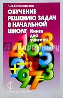 Обучение решению задач в нач. школе. Книга для учителя - Анна Белошистая