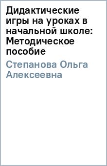 Дидактические игры на уроках в начальной школе: Методическое пособие - Ольга Степанова