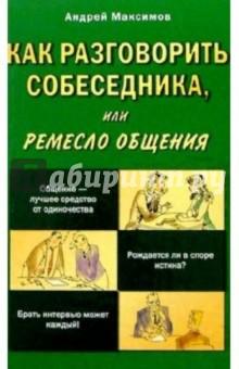 Как разговорить собеседника, или ремесло общения - Андрей Максимов