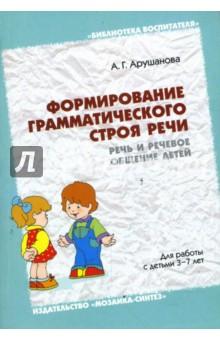 Формирование грамматического строя речи: Речь и речевое общение детей: Методическое пособие - Алла Арушанова