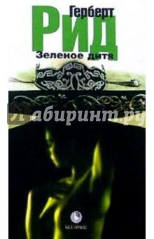 Зеленое дитя: Роман - Герберт Рид