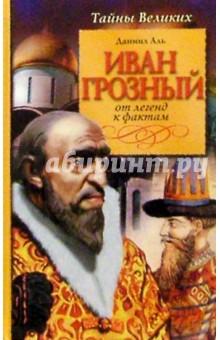Иван Грозный: известный и неизвестный. От легенд к фактам - Даниил Аль