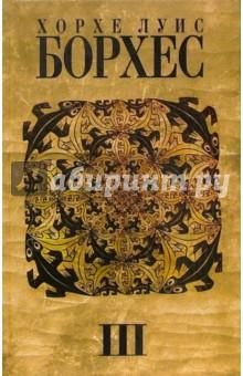 Собрание сочинений: в 4 т. 3 том - Хорхе Борхес