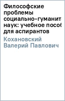 Философские проблемы социально-гуманитарных наук: учебное пособие для аспирантов - Валерий Кохановский