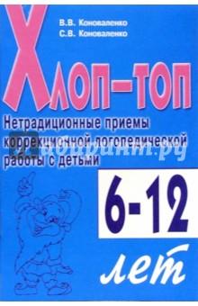 Хлоп-топ: Нетрадиционные приемы коррекционной логопедической работы с детьми 6-12 лет - Коноваленко, Коноваленко