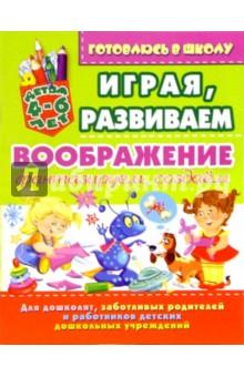 Играя, развиваем воображение: фантазируем, создаем (для детей 4-6 лет) - Олег Завязкин