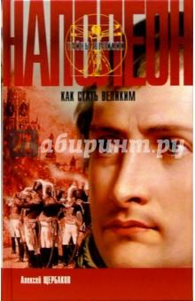 Наполеон. Как стать великим - Алексей Щербаков изображение обложки