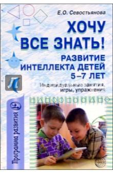Хочу все знать! Развитие интеллекта детей 5-7 лет: Индивидуальные занятия, игры, упражнения - Елена Севостьянова