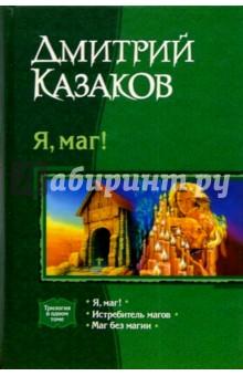 Я, маг!: Я, маг!; Истебитель магов; Маг без магии - Дмитрий Казаков