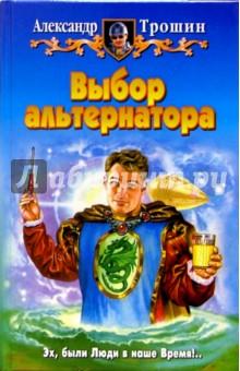 Выбор альтернатора: Фантастический роман - Александр Трошин