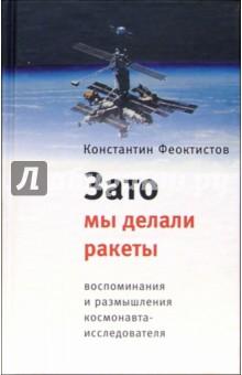 Зато мы делали ракеты: Воспоминания и размышления космонавта-исследователя - Константин Феоктистов