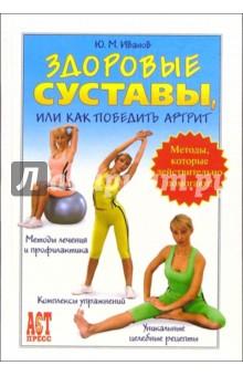 Здоровые суставы, или Как победить артрит - Юрий Иванов