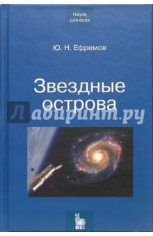 Звездные острова. Галактики звезд и Вселенная галактик - Юрий Ефремов
