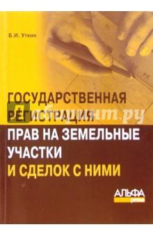 Государственная регистрация прав на земельные участки и сделок с ними - Борис Уткин