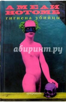 Гигиена убийцы: Роман - Амели Нотомб