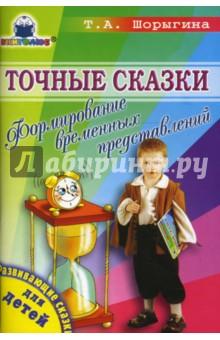 Точные сказки. Формирование временных представлений - Татьяна Шорыгина