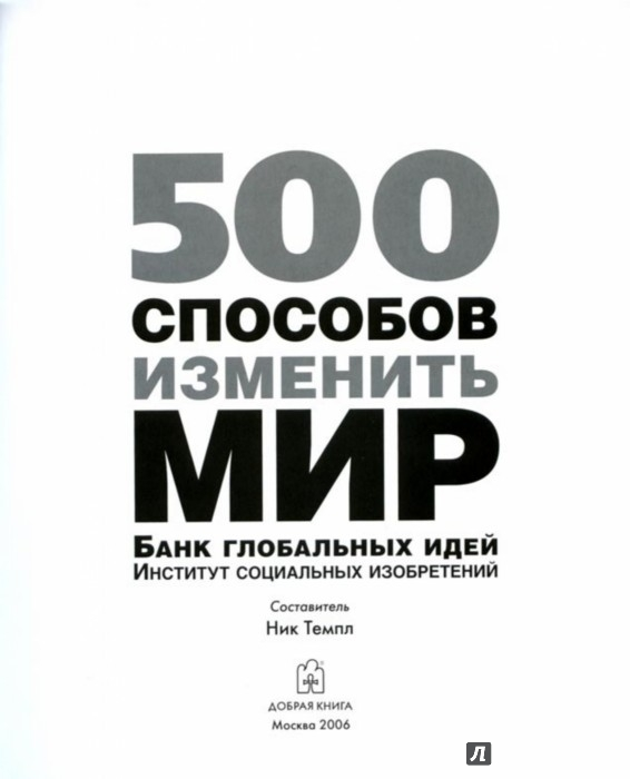 Иллюстрация 1 из 11 для 500 способов изменить мир. Банк глобальных идей. Институт социальных изобретений - Ник Темпл | Лабиринт - книги. Источник: Лабиринт