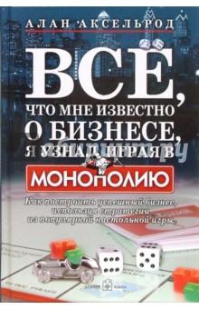 """Все, что мне известно о бизнесе, я узнал, играя в """"Монополию"""". Как построить успешный бизнес"""