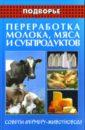 Обложка Переработка молока, мяса и субпродуктов: Советы фермеру-животноводу