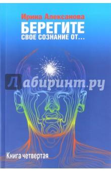 Берегите свое сознание от... Книга 4