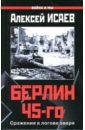 Исаев Алексей Валерьевич Берлин 45-го: Сражения в логове зверя