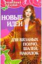 Семенова Людмила Николаевна, Дарья Александровна Новые идеи для вязаных пончо, шалей, накидок