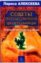 Советы потомственной целительницы. Исцеление без таблеток и врачей, Алексеева Лариса Леонидовна