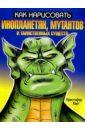 Харт Кристофер Как нарисовать инопланетян, мутантов и таинственных существ