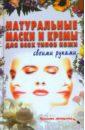 Петрова Людмила Ивановна Натуральные маски и кремы для всех типов кожи своими руками