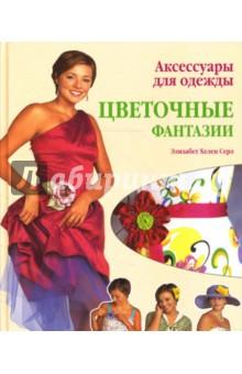 Аксессуары для одежды. Цветочные фантазии. Практическое руководство