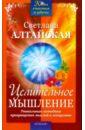 Алтайская Светлана Целительное мышление. Уникальная методика превращения мыслей в лекарство