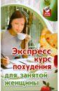 Диченскова Анна Михайловна, Баранова Светлана Васильевна Экспресс-курс похудения для занятой женщины