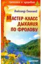 Степанов Александр Николаевич Мастер-класс дыхания по Фролову
