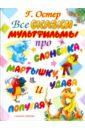 Остер Григорий Бенционович Все сказки-мультфильмы про слоненка, мартышку, удава и попугая остер григорий бенционович все самые любимые сказки